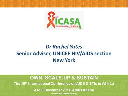 Dr Rachel Yates Senior Adviser, UNICEF HIV/AIDS section New York OWN, SCALE-UP & SUSTAIN The 16 th International Conference on AIDS & STIs in Africa 4.
