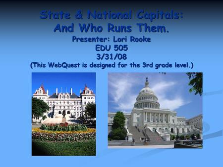 State & National Capitals: And Who Runs Them. Presenter: Lori Rooke EDU 505 3/31/08 (This WebQuest is designed for the 3rd grade level.)