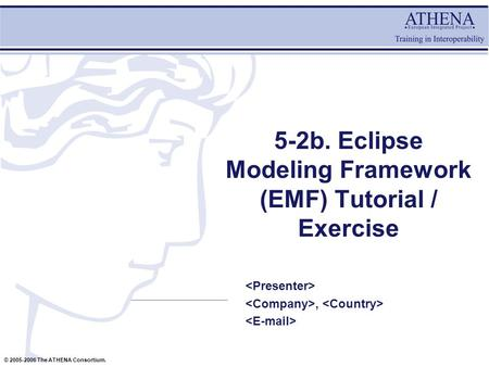 © 2005-2006 The ATHENA Consortium. 5-2b. Eclipse Modeling Framework (EMF) Tutorial / Exercise,