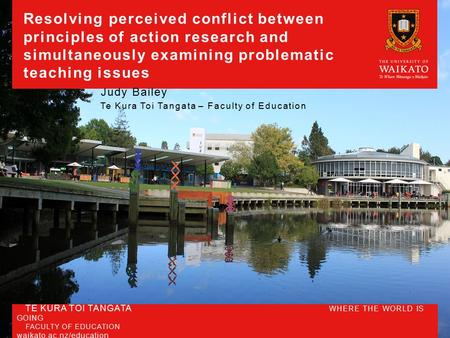 TE KURA TOI TANGATA WHERE THE WORLD IS GOING FACULTY OF EDUCATION waikato.ac.nz/education Resolving perceived conflict between principles of action research.