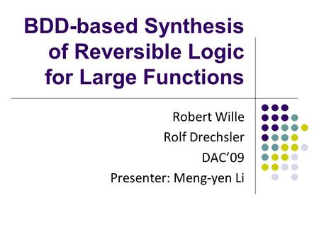 BDD-based Synthesis of Reversible Logic for Large Functions Robert Wille Rolf Drechsler DAC'09 Presenter: Meng-yen Li.