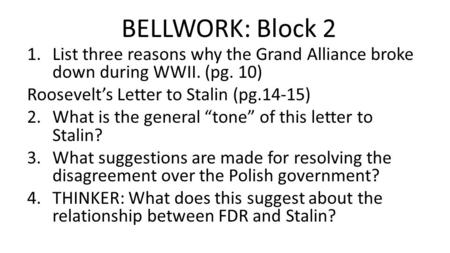BELLWORK: Block 2 1.List three reasons why the Grand Alliance broke down during WWII. (pg. 10) Roosevelt's Letter to Stalin (pg.14-15) 2.What is the general.