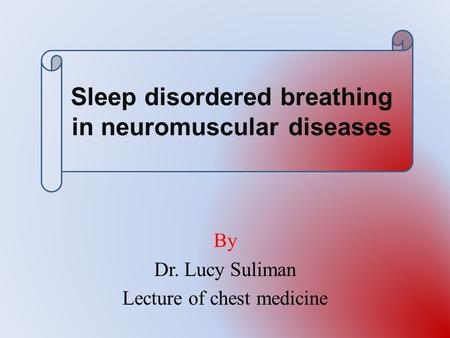 By Dr. Lucy Suliman Lecture of chest medicine <strong>Sleep</strong> disordered breathing in neuromuscular diseases.