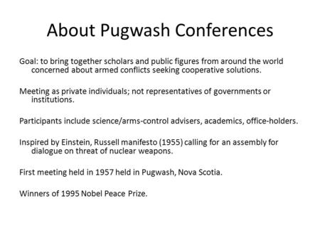 About Pugwash Conferences Goal: to bring together scholars and public figures from around the world concerned about armed conflicts seeking cooperative.