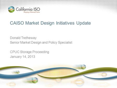 CAISO Market Design Initiatives Update Donald Tretheway Senior Market Design and Policy Specialist CPUC Storage Proceeding January 14, 2013.