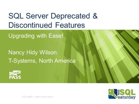 SQL Server Deprecated & Discontinued Features Upgrading with Ease! Nancy Hidy Wilson T-Systems, North America SQLSat461 – Nancy Hidy Wilson.