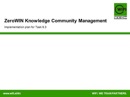 Www.wifi.at/iktWIFI. WE TRAIN PARTNERS. ZeroWIN Knowledge Community Management Implementation plan for Task 9.3.