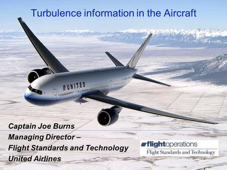 Turbulence information in the Aircraft Captain Joe Burns Managing Director – Flight Standards and Technology United Airlines.