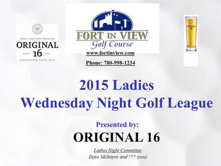 2015 Ladies Wednesday Night Golf League Presented by: ORIGINAL 16 Ladies Night Committee Dave McIntyre and ??? (you) www.fortinview.com Phone: 780-998-1234.