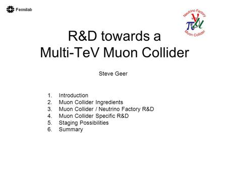 R&D towards a Multi-TeV Muon Collider Steve Geer 1.Introduction 2.Muon Collider Ingredients 3.Muon Collider / Neutrino Factory R&D 4.Muon Collider Specific.