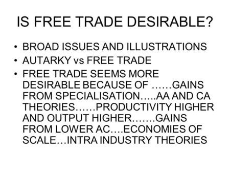 IS FREE TRADE DESIRABLE? BROAD ISSUES AND ILLUSTRATIONS AUTARKY vs FREE TRADE FREE TRADE SEEMS MORE DESIRABLE BECAUSE OF ……GAINS FROM SPECIALISATION…..AA.