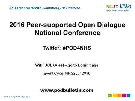 2016 Peer-supported Open Dialogue National Conference Twitter: #POD4NHS Wifi: UCL Guest – go to Login page Event Code: NHS25042016 www.podbulletin.com.