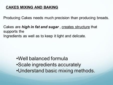 CAKES MIXING AND BAKING Producing Cakes needs much precision than producing breads. Cakes are high in fat and sugar, creates structure that supports the.