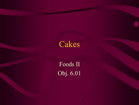 Cakes Foods II Obj. 6.01. Cake Types 2 basic types of cakes –High fat or shortened cakes Ex: Pound cake –Unshortened or foam-type cakes Ex: Genoise, Angel.