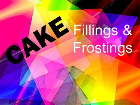 Fillings & Frostings CAKE. 6/27/20162 Why frost a cake ? To make a cake look great. Express your creativeness. For special occasions To add flavor and.