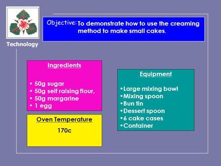 To demonstrate how to use the creaming method to make small cakes. Ingredients 50g sugar 50g self raising flour, 50g margarine 1 egg Equipment Large mixing.