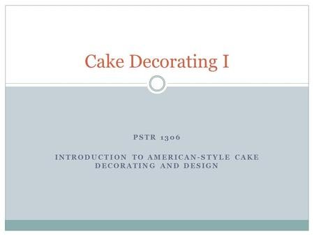 PSTR 1306 INTRODUCTION TO AMERICAN-STYLE CAKE DECORATING AND DESIGN Cake Decorating I.