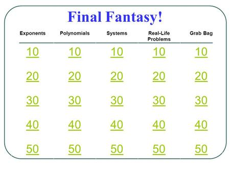 Final Fantasy! ExponentsPolynomialsSystemsReal-Life Problems Grab Bag 10 20 30 40 50.
