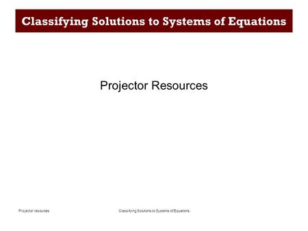 Classifying Solutions to Systems of EquationsProjector resources Classifying Solutions to Systems of Equations Projector Resources.