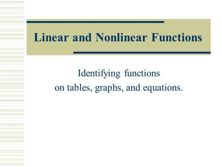 Linear and Nonlinear Functions Identifying functions on tables, graphs, and equations.