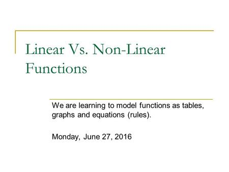 Linear Vs. Non-Linear Functions We are learning to model functions as tables, graphs and equations (rules). Monday, June 27, 2016.
