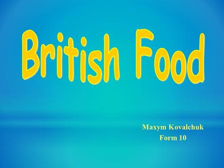 "Maxym Kovalchuk Form 10. The English proverb says: ""Every cook praises his own broth"". One can not say English cookery is bad, but there is not a lot."