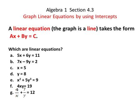 Algebra 1 Section 4.3 Graph Linear Equations by using Intercepts A linear equation (the graph is a line) takes the form Ax + By = C. Which are linear equations?