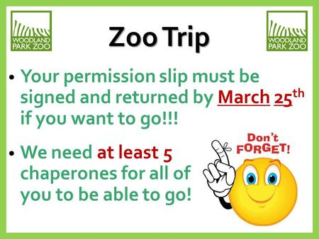 Zoo Trip Your permission slip must be signed and returned by March 25 th if you want to go!!! We need at least 5 chaperones for all of you to be able to.