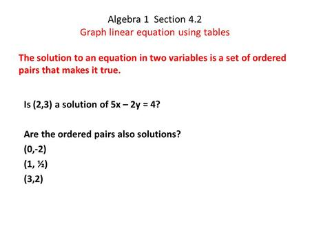 Algebra 1 Section 4.2 Graph linear equation using tables The solution to an equation in two variables is a set of ordered pairs that makes it true. Is.