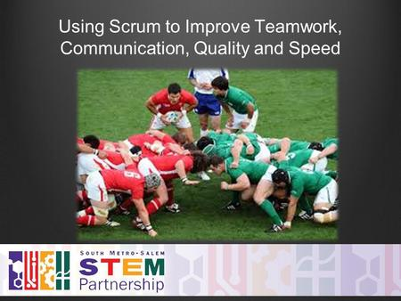 Using Scrum to Improve Teamwork, Communication, Quality and Speed.