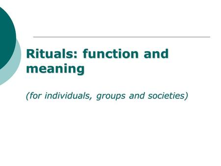 Rituals: function and meaning (for individuals, groups and societies)