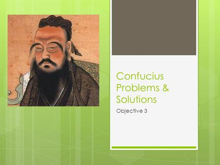 Confucius Problems & Solutions Objective 3. To obtain harmony and order in society:  Family  Rituals  Education  Virtue and Obedience.