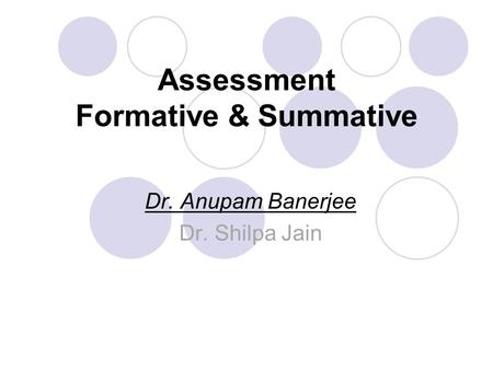 Assessment Formative & Summative Dr. Anupam Banerjee Dr. Shilpa Jain.