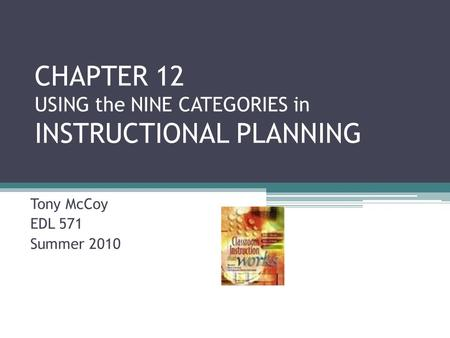 CHAPTER 12 USING the NINE CATEGORIES in INSTRUCTIONAL PLANNING Tony McCoy EDL 571 Summer 2010.
