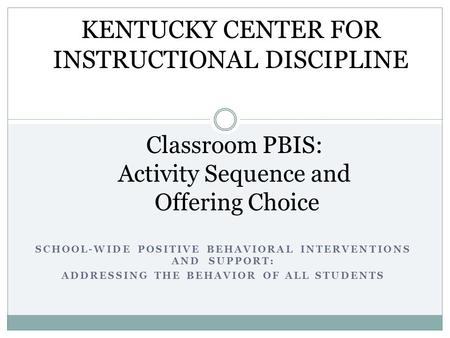 SCHOOL-WIDE POSITIVE BEHAVIORAL INTERVENTIONS AND SUPPORT: ADDRESSING THE BEHAVIOR OF ALL STUDENTS Classroom PBIS: Activity Sequence and Offering Choice.