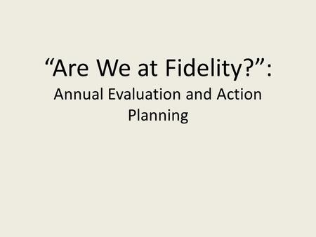 """Are We at Fidelity?"": Annual Evaluation and Action Planning."