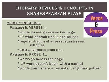 VERSE/PROSE USE: Passage is VERSE if… *words do not go across the page *1 st word of each line is capitalized *regular rhythm of stressed/unstressed syllables.