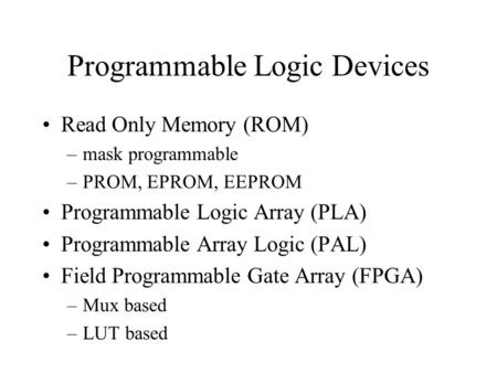 Programmable Logic Devices Read Only Memory (ROM) –mask programmable –PROM, EPROM, EEPROM Programmable Logic Array (PLA) Programmable Array Logic (PAL)