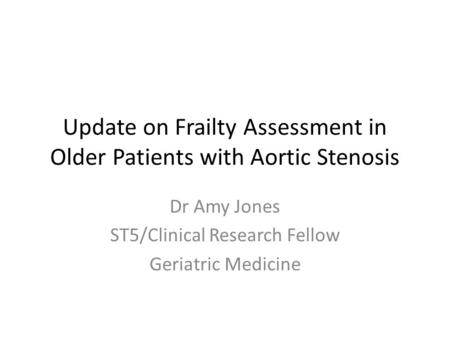 Update on Frailty Assessment in Older Patients with Aortic Stenosis Dr Amy Jones ST5/Clinical Research Fellow Geriatric Medicine.