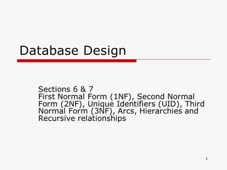 1 Database Design Sections 6 & 7 First Normal Form (1NF), Second Normal Form (2NF), Unique Identifiers (UID), Third Normal Form (3NF), Arcs, Hierarchies.