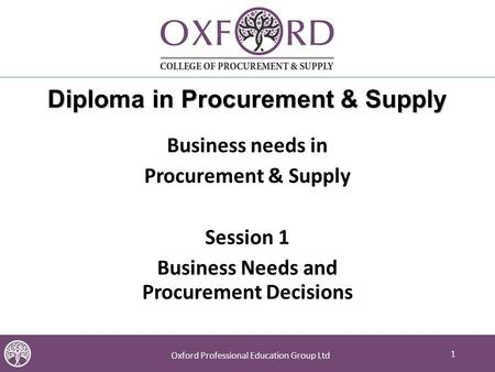 1 Oxford Professional Education Group Ltd 1 Diploma in Procurement & Supply Business needs in Procurement & Supply Session 1 Business Needs and Procurement.