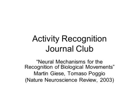 "Activity Recognition Journal Club ""Neural Mechanisms for the Recognition of Biological Movements"" Martin Giese, Tomaso Poggio (Nature Neuroscience Review,"