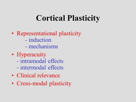 Cortical Plasticity Representational plasticity - induction - mechanisms Hyperacuity - intramodal effects - intermodal effects Clinical relevance Cross-modal.