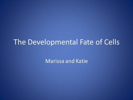 The Developmental Fate of Cells Marissa and Katie.