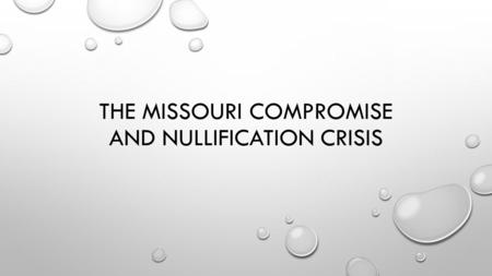 THE MISSOURI COMPROMISE AND NULLIFICATION CRISIS.