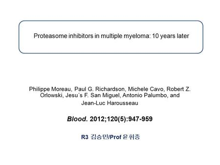 Proteasome inhibitors in multiple myeloma: 10 years later Philippe Moreau, Paul G. Richardson, Michele Cavo, Robert Z. Orlowski, Jesu´s F. San Miguel,