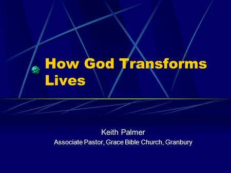 How God Transforms Lives Keith Palmer Associate Pastor, Grace Bible Church, Granbury.