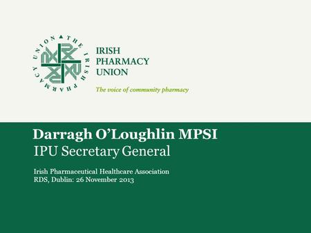 Darragh O'Loughlin MPSI IPU Secretary General Irish Pharmaceutical Healthcare Association RDS, Dublin: 26 November 2013.