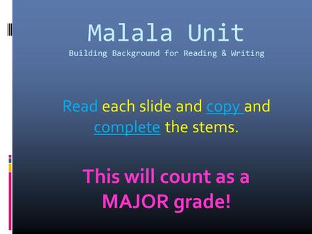 Malala Unit Building Background for Reading & Writing Read each slide and copy and complete the stems. This will count as a MAJOR grade!