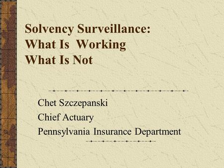 Solvency Surveillance: What Is Working What Is Not Chet Szczepanski Chief Actuary Pennsylvania Insurance Department.